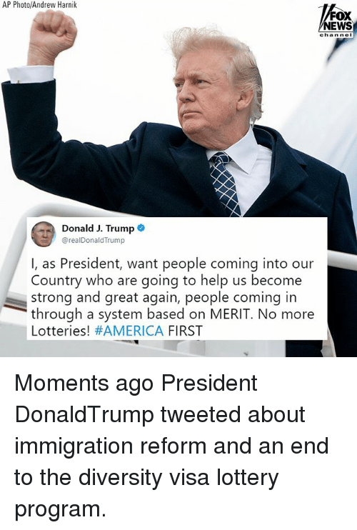 America, Lottery, and Memes: AP Photo/Andrew Harnik  FOX  NEWS  channel  Donald J. Trump  @realDonaldTrump  I, as President, want people coming into our  Country who are going to help us become  strong and great again, people coming in  through a system based on MERIT. No more  Lotteries! #AMERICA FIRST Moments ago President DonaldTrump tweeted about immigration reform and an end to the diversity visa lottery program.