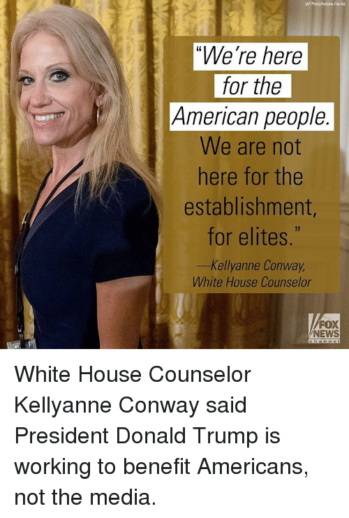 Elitism: AP Photo/Andrew Harnik)  We're here  for the  American people  We are not  here for the  establishment,  for elites  Kellyanne Conway,  White House Counselor  FOX  NEWS  a h a n n e White House Counselor Kellyanne Conway said President Donald Trump is working to benefit Americans, not the media.