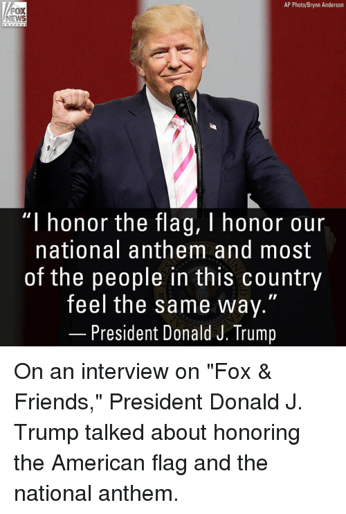 "Friends, Memes, and News: AP Photo/Brynn Anderson  NEWS  c ha n n el  ""I honor the flag, I honor our  national anthem and most  of the people in this country  feel the same way.""  President Donald J. Trump On an interview on ""Fox & Friends,"" President Donald J. Trump talked about honoring the American flag and the national anthem."