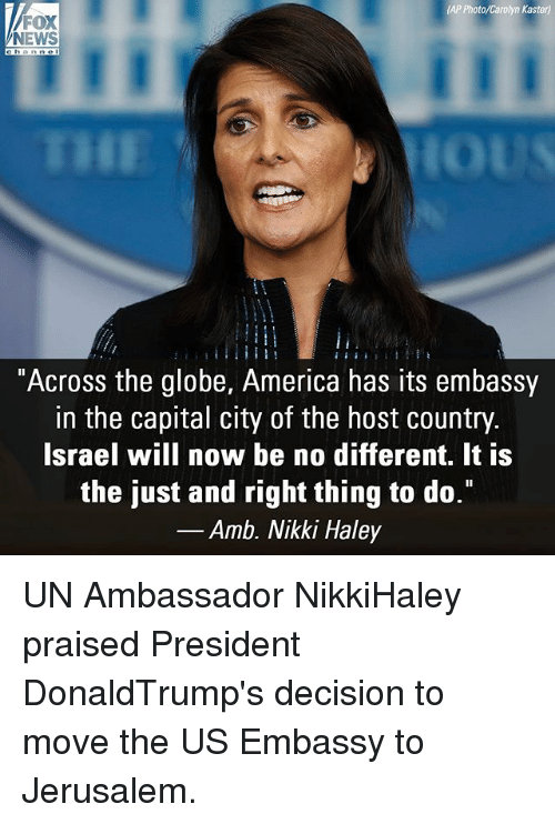 """America, Memes, and News: AP Photo/Carolyn Kaster)  FOX  NEWS  """"Across the globe, America has its embassy  in the capital city of the host country  Israel will now be no different. It is  the just and right thing to do.""""  _Amb. Nikki Haley UN Ambassador NikkiHaley praised President DonaldTrump's decision to move the US Embassy to Jerusalem."""