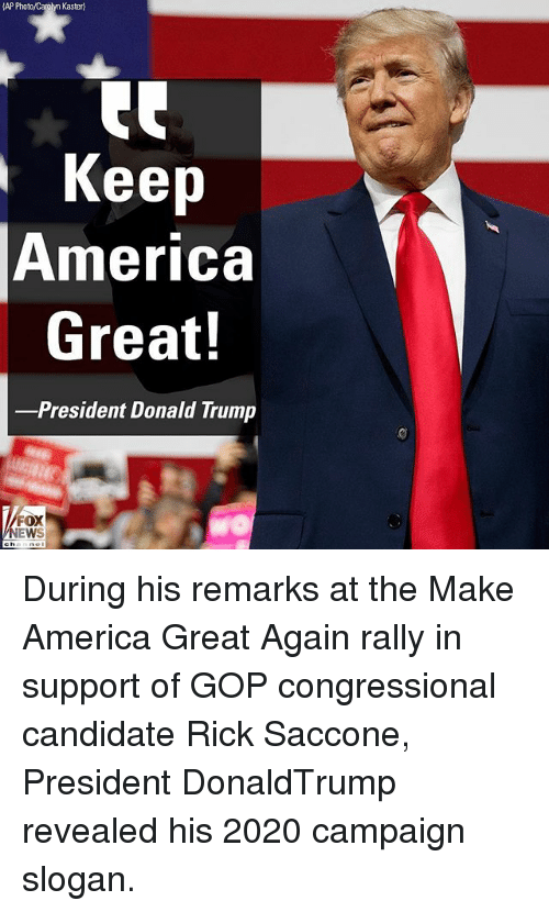 America, Donald Trump, and Memes: AP Photo/Carolyn Kaster)  Keep  America  Great!  -President Donald Trump  FOX  EWS During his remarks at the Make America Great Again rally in support of GOP congressional candidate Rick Saccone, President DonaldTrump revealed his 2020 campaign slogan.