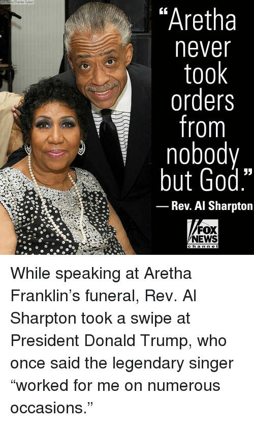 "Al Sharpton: AP Photo/Charles Sykes)  ""Aretha  never  took  orders  from  nobody  but God.""  Rev. Al Sharpton  FOX  NEWS  ch a n n e l While speaking at Aretha Franklin's funeral, Rev. Al Sharpton took a swipe at President Donald Trump, who once said the legendary singer ""worked for me on numerous occasions."""