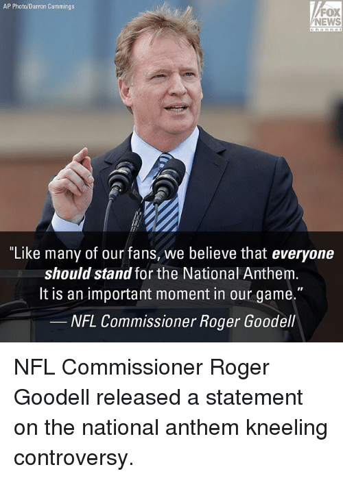 "Memes, News, and Nfl: AP Photo/Darron Cummings  FOX  NEWS  ""Like many of our fans, we believe that everyone  should stand for the National Anthem  lt is an important moment in our game.""  NFL Commissioner Roger Goodell NFL Commissioner Roger Goodell released a statement on the national anthem kneeling controversy."
