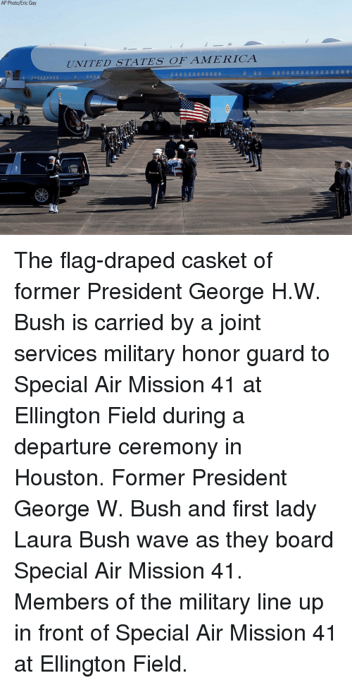 George W. Bush: AP Photo/Eric Gay  UNITED STATES OFAMERICA The flag-draped casket of former President George H.W. Bush is carried by a joint services military honor guard to Special Air Mission 41 at Ellington Field during a departure ceremony in Houston. Former President George W. Bush and first lady Laura Bush wave as they board Special Air Mission 41. Members of the military line up in front of Special Air Mission 41 at Ellington Field.