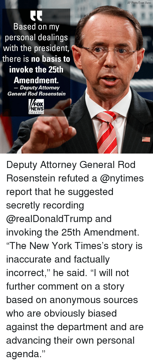 """Memes, New York, and News: AP Photo/Evan Vucci  Based on my  personal dealings  with the president,  there is no basis to  invoke the 25th  Amendment.  - Deputy Attorney  General Rod Rosenstein  FOX  NEWS  cha n ne l Deputy Attorney General Rod Rosenstein refuted a @nytimes report that he suggested secretly recording @realDonaldTrump and invoking the 25th Amendment. """"The New York Times's story is inaccurate and factually incorrect,"""" he said. """"I will not further comment on a story based on anonymous sources who are obviously biased against the department and are advancing their own personal agenda."""""""