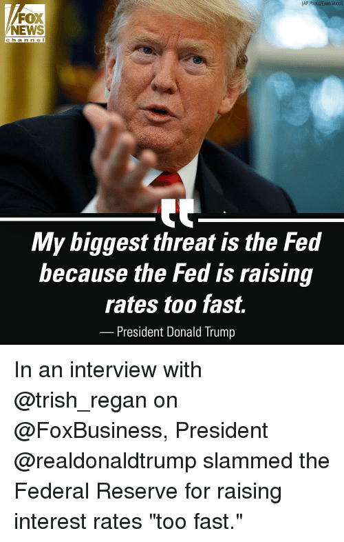 """Donald Trump, Memes, and News: (AP Photo/Evan Vucci)  FOX  NEWS  c ha n ne I  My biggest threat is the Fed  because the Fed is raising  rates too fast.  President Donald Trump In an interview with @trish_regan on @FoxBusiness, President @realdonaldtrump slammed the Federal Reserve for raising interest rates """"too fast."""""""