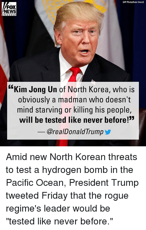 "Friday, Kim Jong-Un, and Memes: (AP Photo/Evan Vucci)  FOX  NEWS  channol  ""Kim Jong Un of North Korea, who is  obviously a madman who doesn't  mind starving or killing his people,  will be tested like never before!""  _ @realDonaldTrumpゾ Amid new North Korean threats to test a hydrogen bomb in the Pacific Ocean, President Trump tweeted Friday that the rogue regime's leader would be ""tested like never before."""