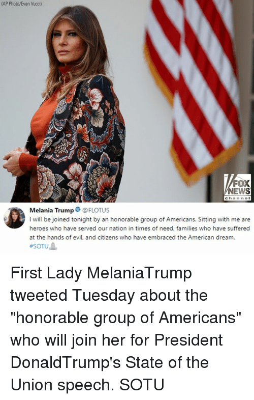 """Melania Trump, Memes, and News: (AP Photo/Evan Vucci)  FOX  NEWS  channol  Melania Trump@FLOTUS  I will be joined tonight by an honorable group of Americans. Sitting with me are  heroes who have served our nation in times of need, families who have suffered  at the hands of evil, and citizens who have embraced the American dream. First Lady MelaniaTrump tweeted Tuesday about the """"honorable group of Americans"""" who will join her for President DonaldTrump's State of the Union speech. SOTU"""