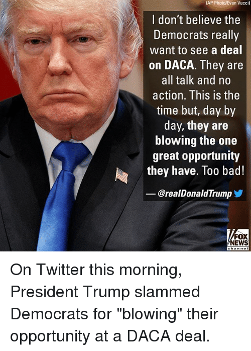 """Bad, Memes, and News: (AP Photo/Evan Vucci)  I don't believe the  Democrats really  want to see a deal  on DACA. They are  all talk and no  action. This is the  time but, day by  day, they are  blowing the one  great opportunity  they have. Too bad!  @realDonaldTrump  FOX  NEWS On Twitter this morning, President Trump slammed Democrats for """"blowing"""" their opportunity at a DACA deal."""