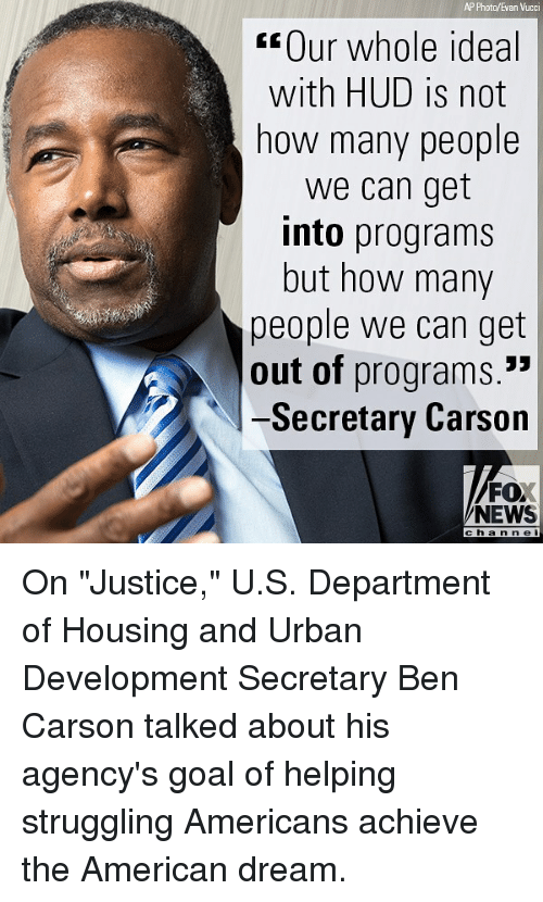 "hud: AP Photo/Evan Vucci  Our whole ideal  with HUD is not  how many people  we can get  into programs  but how many  people we can get  out of programs.  -Secretary Carson  FO  NEWS  channel On ""Justice,"" U.S. Department of Housing and Urban Development Secretary Ben Carson talked about his agency's goal of helping struggling Americans achieve the American dream."