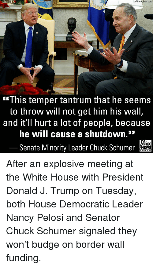 Memes, News, and White House: AP Photo/Evan Vucci  This temper tantrum that he seems  to throw will not get him his wall  and it'll hurt a lot of people, because  he will cause a shutdown.*  Senate Minority Leader Chuck Schumer  FOX  NEWS  chan neI After an explosive meeting at the White House with President Donald J. Trump on Tuesday, both House Democratic Leader Nancy Pelosi and Senator Chuck Schumer signaled they won't budge on border wall funding.
