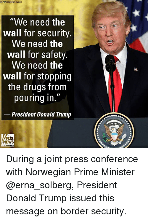 """Donald Trump, Drugs, and Memes: (AP Photo/Evan Vucci)  """"We need the  wall for security  We need the  wall for safety  We need the  wall for stopping  the drugs from  pouring in  President Donald Trump  FOX  NEWS During a joint press conference with Norwegian Prime Minister @erna_solberg, President Donald Trump issued this message on border security."""