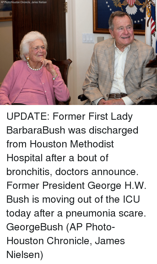 nielsen: AP Photo/Houston Chronicle, James Nielsen UPDATE: Former First Lady BarbaraBush was discharged from Houston Methodist Hospital after a bout of bronchitis, doctors announce. Former President George H.W. Bush is moving out of the ICU today after a pneumonia scare. GeorgeBush (AP Photo-Houston Chronicle, James Nielsen)