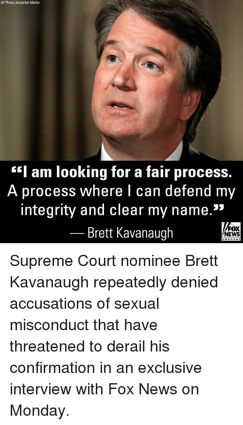 "Martin, Memes, and News: AP Photo/Jacquelyn Martin  Iam looking for a fair process  A process where I can  defend my  integrity and clear my name.""  Brett Kavanaugh  FOX  NEWS  chan neI Supreme Court nominee Brett Kavanaugh repeatedly denied accusations of sexual misconduct that have threatened to derail his confirmation in an exclusive interview with Fox News on Monday."