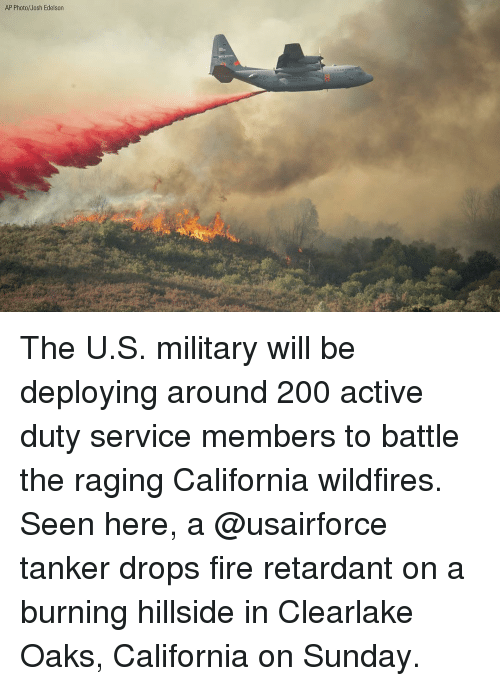 Bailey Jay, Fire, and Memes: AP Photo/Josh Edelsorn The U.S. military will be deploying around 200 active duty service members to battle the raging California wildfires. Seen here, a @usairforce tanker drops fire retardant on a burning hillside in Clearlake Oaks, California on Sunday.
