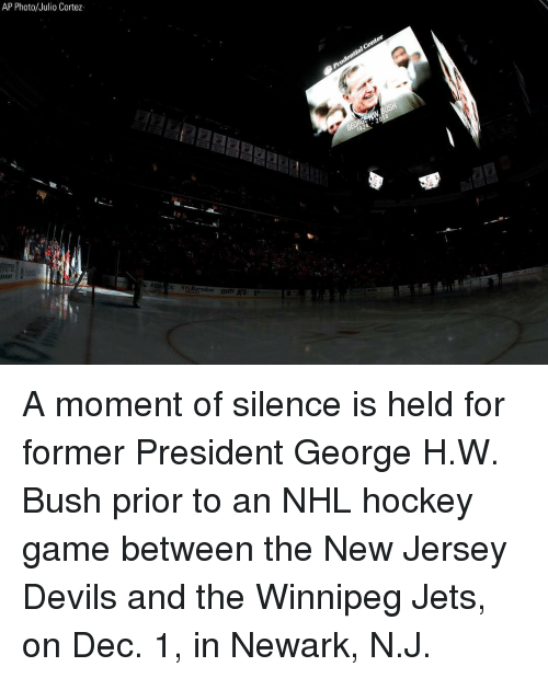 Hockey, Memes, and National Hockey League (NHL): AP Photo/Julio Cortez  aic R A moment of silence is held for former President George H.W. Bush prior to an NHL hockey game between the New Jersey Devils and the Winnipeg Jets, on Dec. 1, in Newark, N.J.