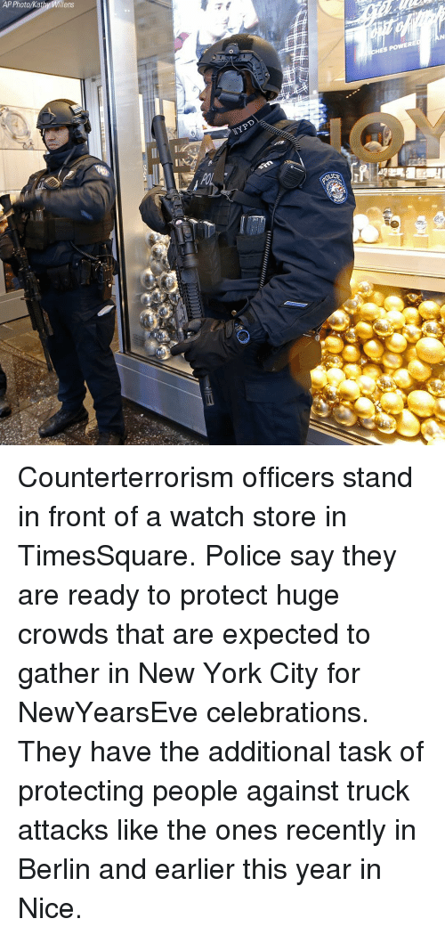 Newyearseve: AP Photo/Kat  Willens Counterterrorism officers stand in front of a watch store in TimesSquare. Police say they are ready to protect huge crowds that are expected to gather in New York City for NewYearsEve celebrations. They have the additional task of protecting people against truck attacks like the ones recently in Berlin and earlier this year in Nice.