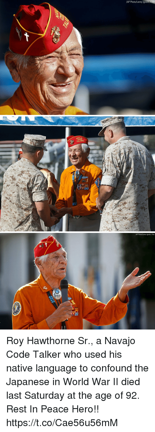 Lenny: (AP Photo/Lenny Ignelzi,  File)   AP Photo /Lemny lgnelzi, File)  NAJ  Co  TALKERE   (AP Photo/Lenny lgnelzi, File) Roy Hawthorne Sr., a Navajo Code Talker who used his native language to confound the Japanese in World War II died last Saturday at the age of 92. Rest In Peace Hero!! https://t.co/Cae56u56mM