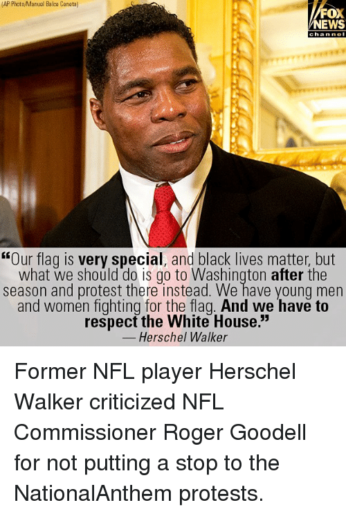 "Black Lives Matter, Memes, and News: (AP Photo/Manuel Balce Ceneta]  FOX  NEWS  chan ne  ""Our flag is very special, and black lives matter, but  what we should do is go to Washington after the  season and protest there instead. We have young men  and women fighting for the flag. And we have to  respect the White House.""  Herschel Walker Former NFL player Herschel Walker criticized NFL Commissioner Roger Goodell for not putting a stop to the NationalAnthem protests."