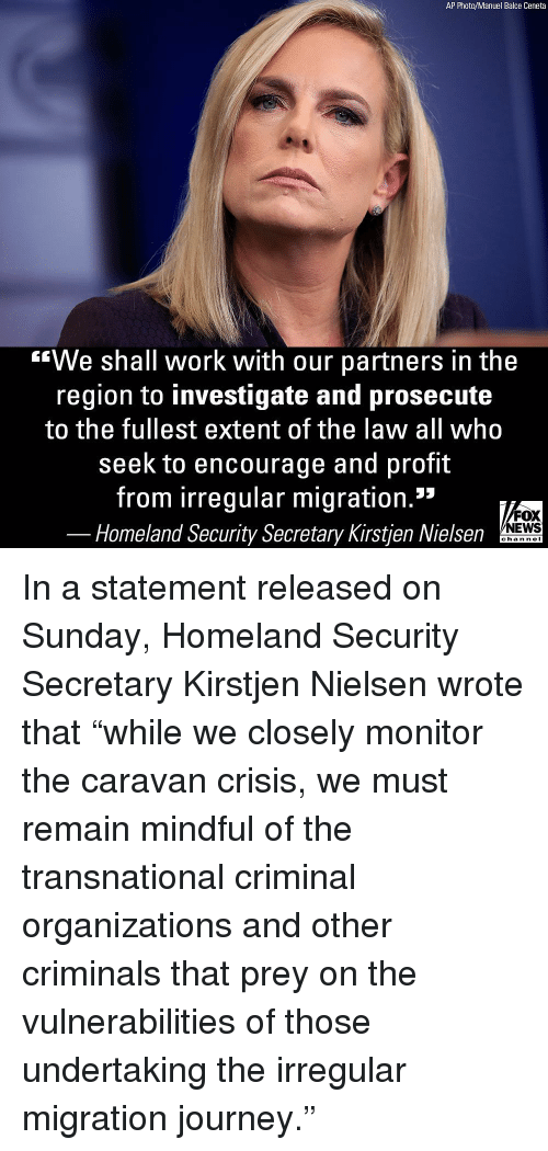 """homeland security: AP Photo/Manuel Balce Ceneta  """"We shall work with our partners in the  region to investigate and prosecute  to the fullest extent of the law all who  seek to encourage and profit  from irregular migration.""""  FOX  NEWS  Homeland Security Secretary Kirstjen Nielsen  chan neI In a statement released on Sunday, Homeland Security Secretary Kirstjen Nielsen wrote that """"while we closely monitor the caravan crisis, we must remain mindful of the transnational criminal organizations and other criminals that prey on the vulnerabilities of those undertaking the irregular migration journey."""""""