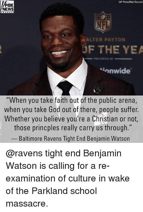 """Baltimore Ravens: AP Photo/Matt Slocum)  NEWS  ALTER PAYTON  UF THE YEA  onwide  """"When you take faith out of the public arena,  when you take God out of there, people suffer.  Whether you believe you're a Christian or not,  those princples really carry us through.""""  Baltimore Ravens Tight End Benjamin Watson @ravens tight end Benjamin Watson is calling for a re-examination of culture in wake of the Parkland school massacre."""