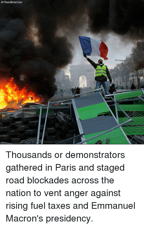 the nation: AP Photo/Michel Euler Thousands or demonstrators gathered in Paris and staged road blockades across the nation to vent anger against rising fuel taxes and Emmanuel Macron's presidency.