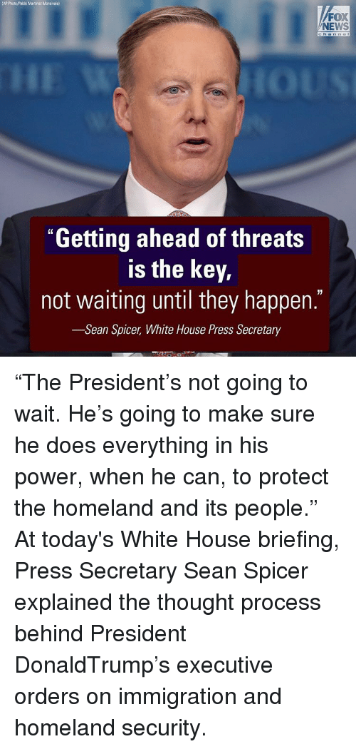 """thought process: (AP Photo Pablo Martinez Monsivais)  FOX  NEWS  """"Getting ahead of threats  is the key,  not waiting until they happen.  -Sean Spicer, White House Press Secretary """"The President's not going to wait. He's going to make sure he does everything in his power, when he can, to protect the homeland and its people."""" At today's White House briefing, Press Secretary Sean Spicer explained the thought process behind President DonaldTrump's executive orders on immigration and homeland security."""