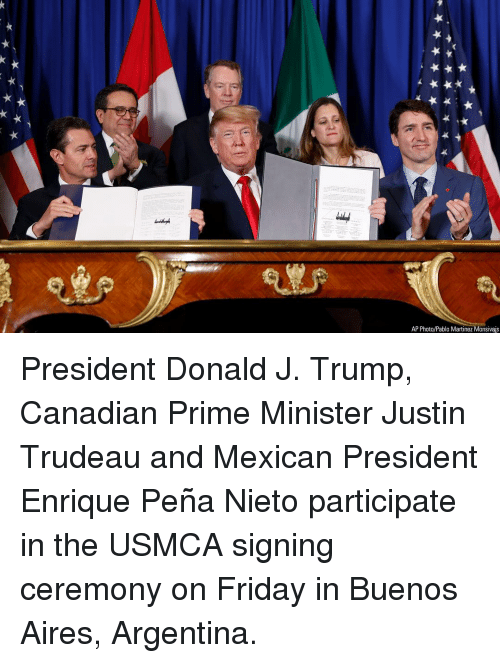 Enrique Peña Nieto: AP Photo/Pablo Martinez Monsivais President Donald J. Trump, Canadian Prime Minister Justin Trudeau and Mexican President Enrique Peña Nieto participate in the USMCA signing ceremony on Friday in Buenos Aires, Argentina.
