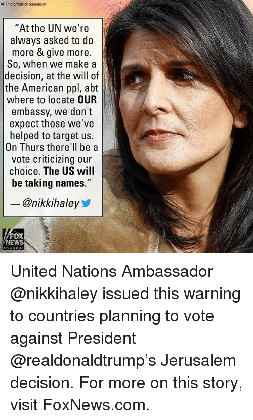 """Taking Names: AP Photo/Patrick Semansky  """"At the UN we're  always asked to do  more & give more.  So, when we make a  decision, at the will of  the American ppl, abt  where to locate OUR  embassy, we don't  expect those we've  helped to target us.  On Thurs there'll be a  vote criticizing our  choice. The US will  be taking names.""""  - @nikkihaley  FOX  NEWS United Nations Ambassador @nikkihaley issued this warning to countries planning to vote against President @realdonaldtrump's Jerusalem decision. For more on this story, visit FoxNews.com."""