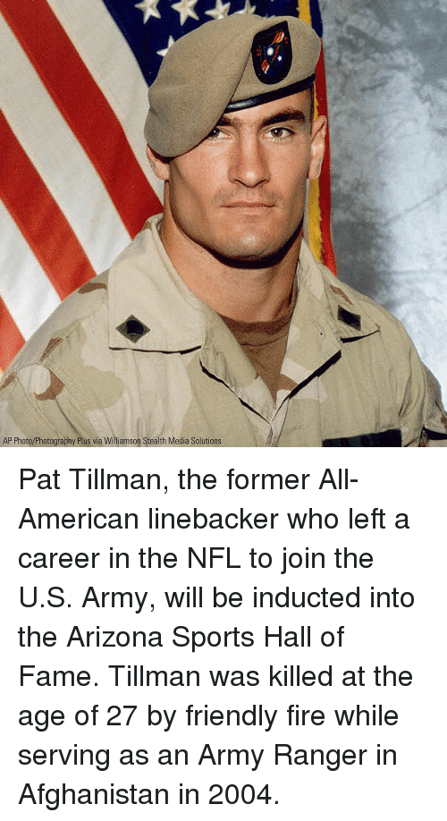 Fire, Memes, and Nfl: AP Photo/Photography Plus via Williamson Stealth Media Solutions Pat Tillman, the former All-American linebacker who left a career in the NFL to join the U.S. Army, will be inducted into the Arizona Sports Hall of Fame. Tillman was killed at the age of 27 by friendly fire while serving as an Army Ranger in Afghanistan in 2004.