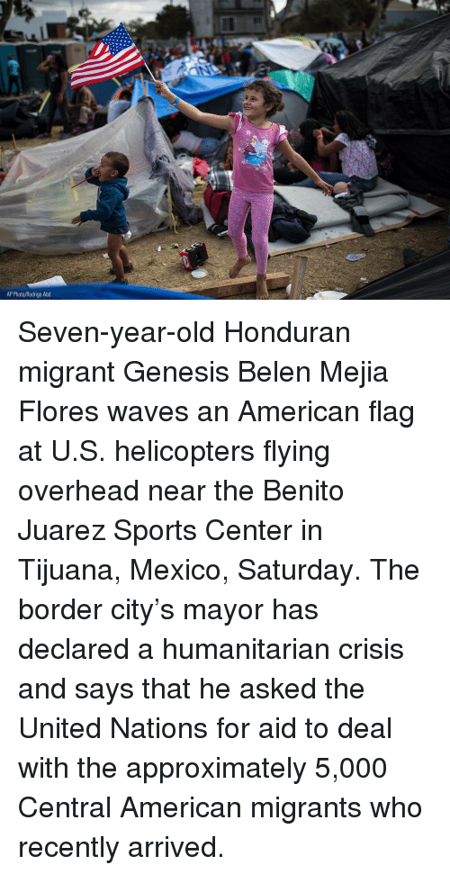 Memes, Sports, and Waves: AP Photo/Rodrigo Abd Seven-year-old Honduran migrant Genesis Belen Mejia Flores waves an American flag at U.S. helicopters flying overhead near the Benito Juarez Sports Center in Tijuana, Mexico, Saturday. The border city's mayor has declared a humanitarian crisis and says that he asked the United Nations for aid to deal with the approximately 5,000 Central American migrants who recently arrived.