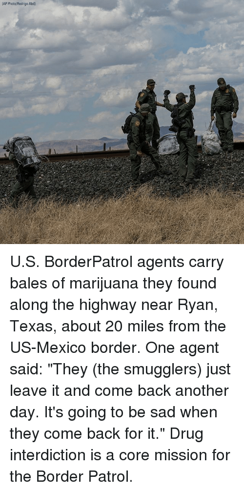 "Memes, Marijuana, and Mexico: (AP Photo/Rodrigo Abd) U.S. BorderPatrol agents carry bales of marijuana they found along the highway near Ryan, Texas, about 20 miles from the US-Mexico border. One agent said: ""They (the smugglers) just leave it and come back another day. It's going to be sad when they come back for it."" Drug interdiction is a core mission for the Border Patrol."