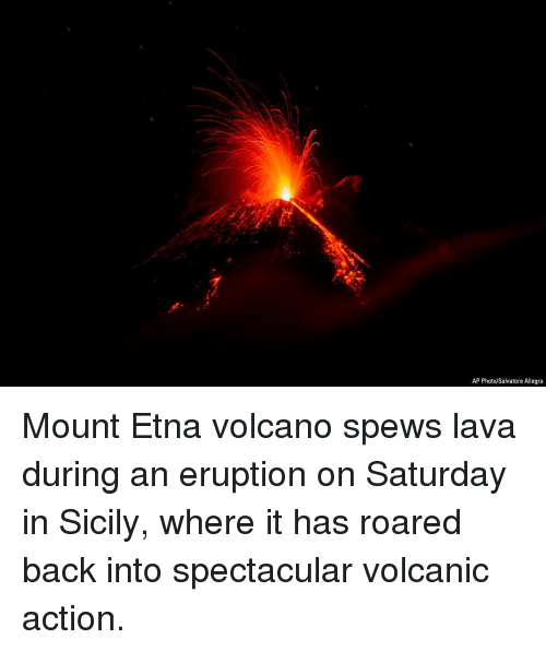 Eruption: AP Photo/Salvatore Allegra Mount Etna volcano spews lava during an eruption on Saturday in Sicily, where it has roared back into spectacular volcanic action.