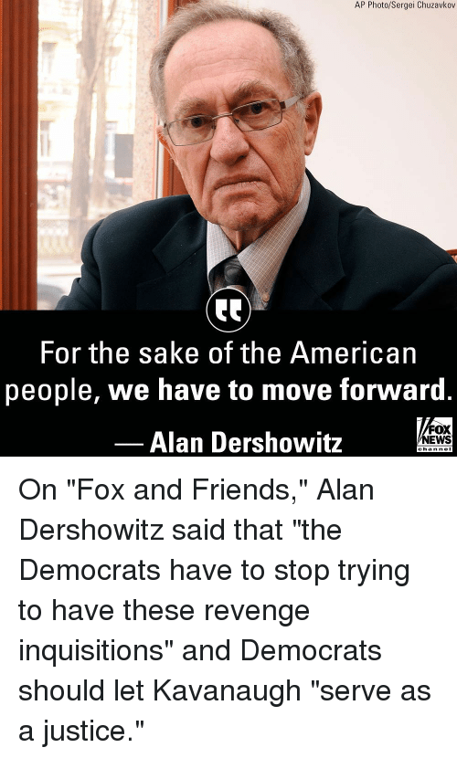"Friends, Memes, and News: AP Photo/Sergei Chuzavkov  For the sake of the American  people, we have to move forward  Alan Dershowitz  FOX  NEWS  chan neI On ""Fox and Friends,"" Alan Dershowitz said that ""the Democrats have to stop trying to have these revenge inquisitions"" and Democrats should let Kavanaugh ""serve as a justice."""