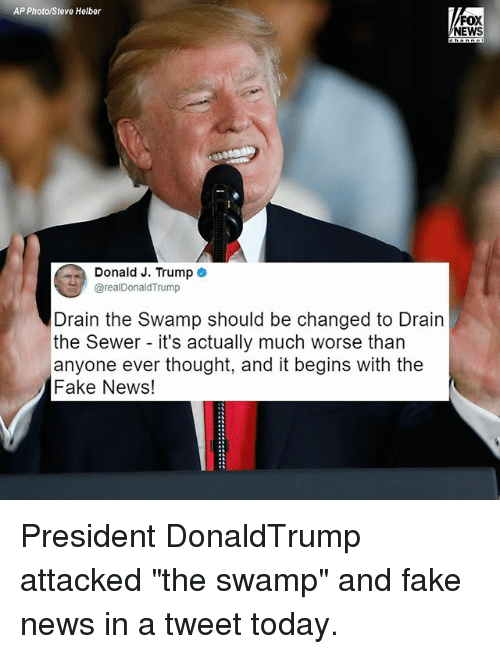 """drain-the-swamp: AP Photo/Steve Helber  FOX  NEWS  Donald J. Trump e  @realDonaldTrump  Drain the Swamp should be changed to Drain  the Sewer - it's actually much worse than  anyone ever thought, and it begins with the  Fake News! President DonaldTrump attacked """"the swamp"""" and fake news in a tweet today."""