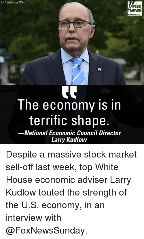 Stock Market: AP Photo/Susan Walsh  FOX  NEWS  chan ne I  Ihe ecOnomy is in  terrific shape.  -National Economic Council Director  Larry Kudlow Despite a massive stock market sell-off last week, top White House economic adviser Larry Kudlow touted the strength of the U.S. economy, in an interview with @FoxNewsSunday.