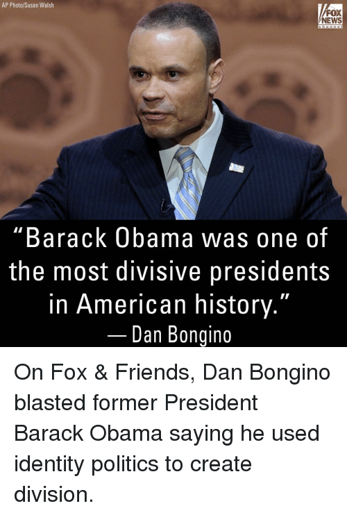 """American History: AP Photo/Susan Walsh  FOX  NEWS  channe  """"Barack Obama was one of  the most divisive presidents  in American history.""""  Dan Bongino On Fox & Friends, Dan Bongino blasted former President Barack Obama saying he used identity politics to create division."""