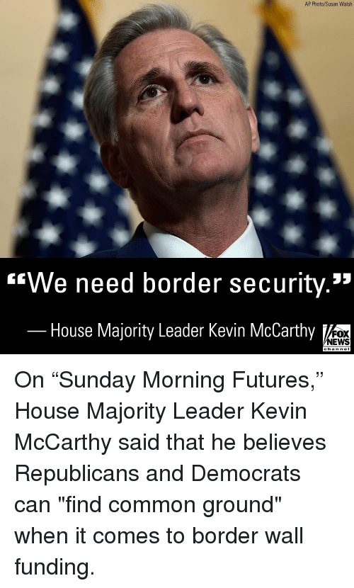 """Nei: AP Photo/Susan Walsh  """"We need border security.""""  House Majority Leader Kevin McCarthy  FOX  NEWS  chan neI On """"Sunday Morning Futures,"""" House Majority Leader Kevin McCarthy said that he believes Republicans and Democrats can """"find common ground"""" when it comes to border wall funding."""