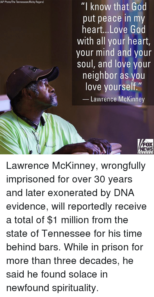 "God, Love, and Memes: AP Photo/The Tennessean/Ricky Rogers)  ""I know that God  put peace in my  heart...Love God  with all your heart,  your mind and your  soul, and love your  neighbor as you  love yourself.""  Lawrence McKinney  FOX  NEWS  ehanne Lawrence McKinney, wrongfully imprisoned for over 30 years and later exonerated by DNA evidence, will reportedly receive a total of $1 million from the state of Tennessee for his time behind bars. While in prison for more than three decades, he said he found solace in newfound spirituality."