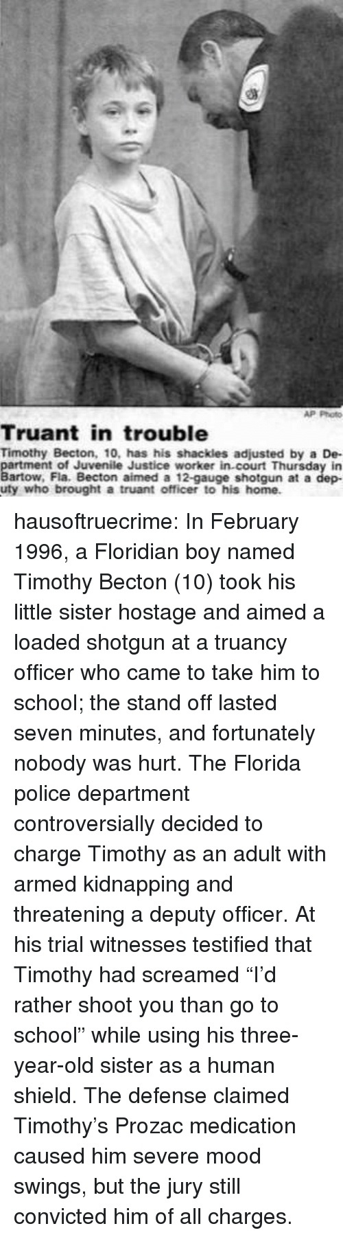 """Juvenile: AP Photo  Truant in trouble  Timothy Becton, 10, has his shackles adjusted by a De-  rtment of Juvenile Justice worker in court Thursday in  artow, Fla. Becton aimed a 12-gauge shotgun at a dep-  uty who brought a truant officer to his home hausoftruecrime: In February 1996, a Floridian boy named Timothy Becton (10) took his little sister hostage and aimed a loaded shotgun at a truancy officer who came to take him to school; the stand off lasted seven minutes, and fortunately nobody was hurt.   The Florida police department controversially decided to charge Timothy as an adult with armed kidnapping and threatening a deputy officer. At his trial witnesses testified that Timothy had screamed """"I'd rather shoot you than go to school"""" while using his three-year-old sister as a human shield. The defense claimed Timothy's Prozac medication caused him severe mood swings, but the jury still convicted him of all charges."""