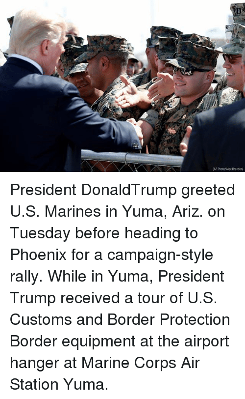 Corpsing: AP Poto/Alex Brandon President DonaldTrump greeted U.S. Marines in Yuma, Ariz. on Tuesday before heading to Phoenix for a campaign-style rally. While in Yuma, President Trump received a tour of U.S. Customs and Border Protection Border equipment at the airport hanger at Marine Corps Air Station Yuma.