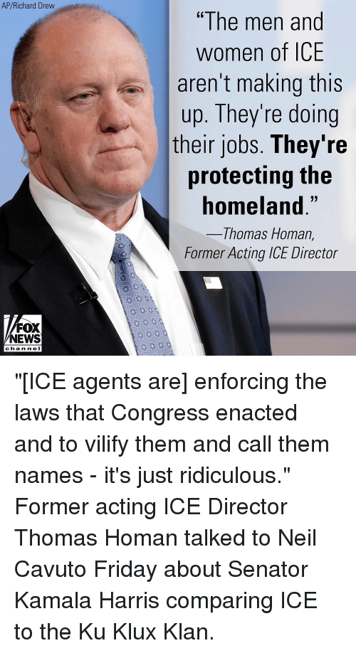 "Homeland: AP/Richard Drew  ""The men and  women of ICE  aren't making this  up. They're doing  their jobs. They're  protecting the  homeland.""  Thomas Homan,  Former Acting ICE Director  FOX  NEWS  chan neI ""[ICE agents are] enforcing the laws that Congress enacted and to vilify them and call them names - it's just ridiculous."" Former acting ICE Director Thomas Homan talked to Neil Cavuto Friday about Senator Kamala Harris comparing ICE to the Ku Klux Klan."