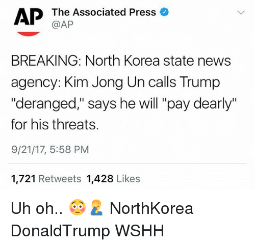"Kim Jong-Un, Memes, and News: AP  The Associated Press a  @AP  BREAKING: North Korea state news  agency: Kim Jong Un calls Trump  ""deranged,"" says he will ""pay dearly""  for his threats.  9/21/17, 5:58 PM  1,721 Retweets 1,428 Likes Uh oh.. 😳🤦‍♂️ NorthKorea DonaldTrump WSHH"