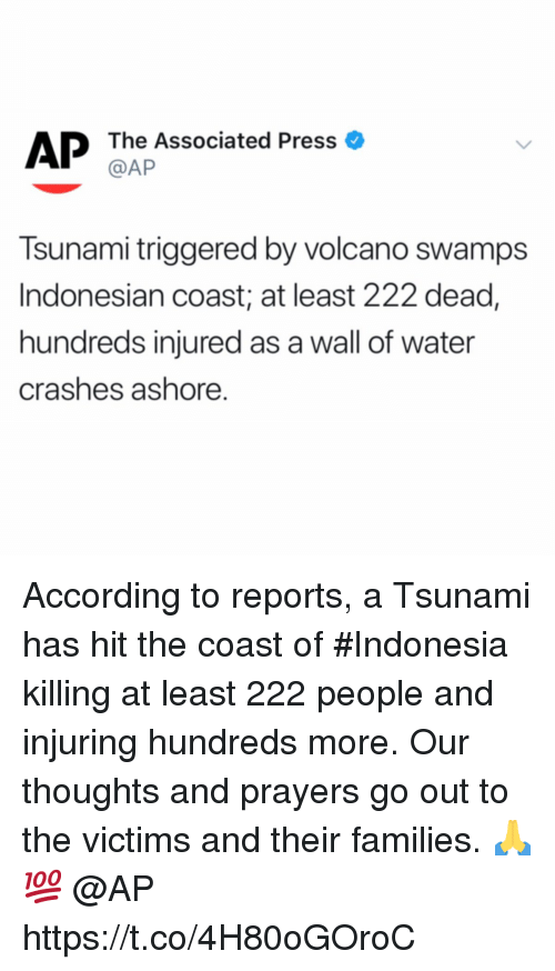 Indonesia, Tsunami, and Volcano: AP The Associated Press o  @AP  Tsunami triggered by volcano swamps  Indonesian coast; at least 222 dead,  hundreds injured as a wall of water  crashes ashore. According to reports, a Tsunami has hit the coast of #Indonesia killing at least 222 people and injuring hundreds more. Our thoughts and prayers go out to the victims and their families. 🙏💯 @AP https://t.co/4H80oGOroC