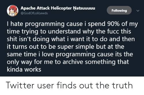 Love, Shit, and Twitter: Apache Attack Helicopter Natsuuuuu  @GodofLoliLewds  Following  I hate programming cause i spend 90% of my  time trying to understand why the fucc this  shit isn't doing what i want it to do and then  it turns out to be super simple but at the  same time i love programming cause its the  only way for me to archive something that  kinda works Twitter user finds out the truth