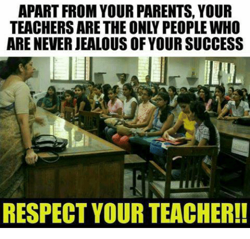 Respect Your Teacher: APART FROM YOUR PARENTS, YOUR  TEACHERS ARE THE ONLY PEOPLE WHO  ARE NEVER JEALOUS OF YOUR SUCCESS  RESPECT YOUR TEACHER!