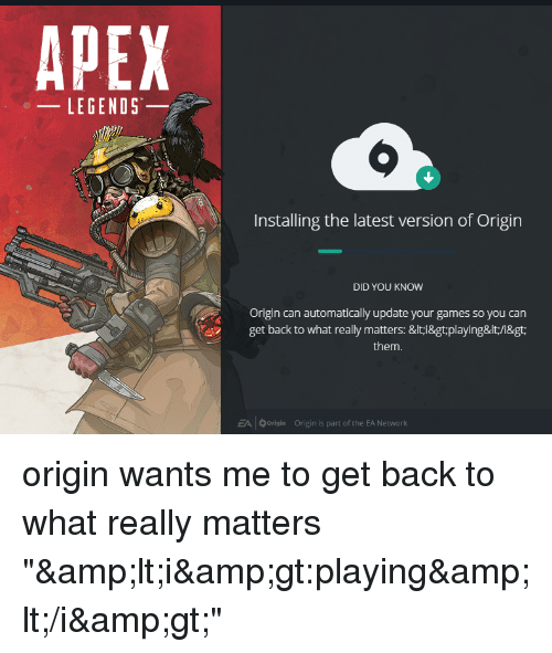 Apex, Games, and Back: APEX  LEGENDS  Installing the latest version of Origin  DID YOU KNOW  Origin can automatically update your games so you can  get back to what really matters: &lt i&gt:playing&lt/i&gt:  them.  EA | 0 Origin  Origin is part of the EA Network