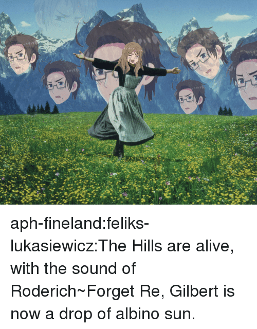 Alive, Target, and Tumblr: aph-fineland:feliks-lukasiewicz:The Hills are alive, with the sound of Roderich~Forget Re, Gilbert is now a drop of albino sun.
