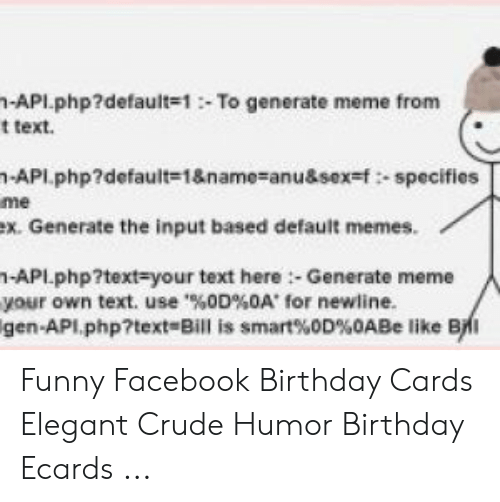 Birthday Ecards: -API.php?defaul(#1 :. To generate meme from  t text.  -API .php?default=1&name=anu&sexst :-specifies  me  ex. Generate the input based default memes.  1-APL.php?text-your text here:- Generate meme  your own text, use'%0D%0A' for newline.  gen-API php?text-Bill is smart%0D%0ABe like BNI Funny Facebook Birthday Cards Elegant Crude Humor Birthday Ecards ...