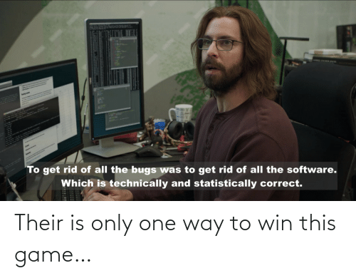 Game, Only One, and All The: AplH  To get rid of all the bugs was to get rid of all the software.  Which is technically and statistically correct. Their is only one way to win this game…